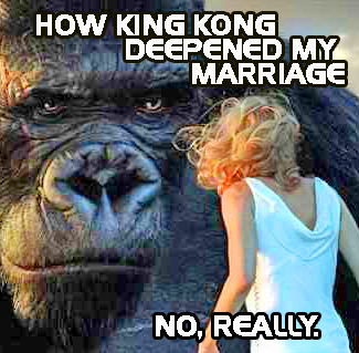 How King Kong Deepened My Marriage