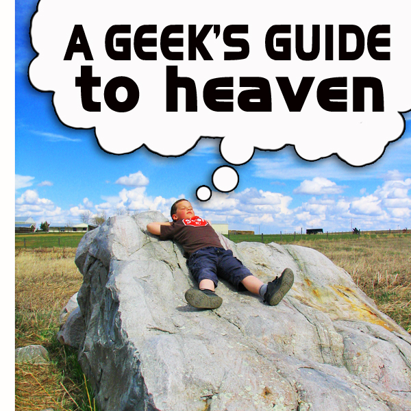 A Geek's guide to Heaven