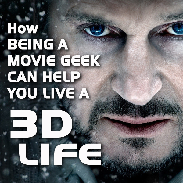 How Being a Movie Geek Can Help You Live a 3D Life