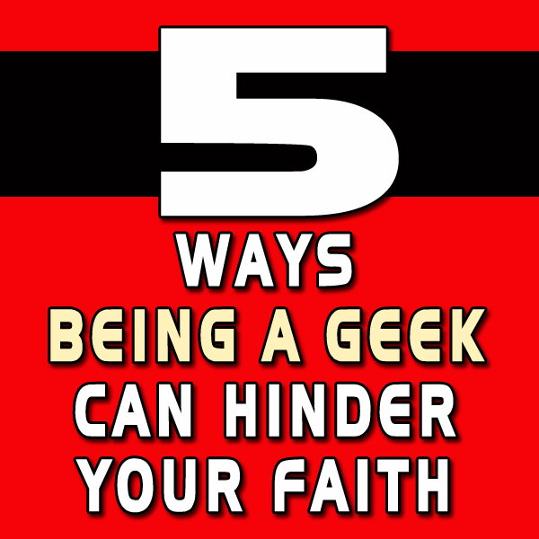 How Being a Geek Can Hinder Your Faith
