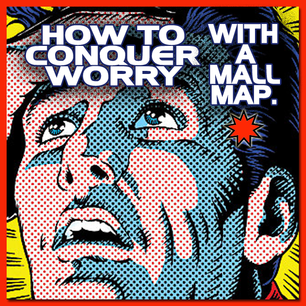 How to conquer worry using a Mall Map