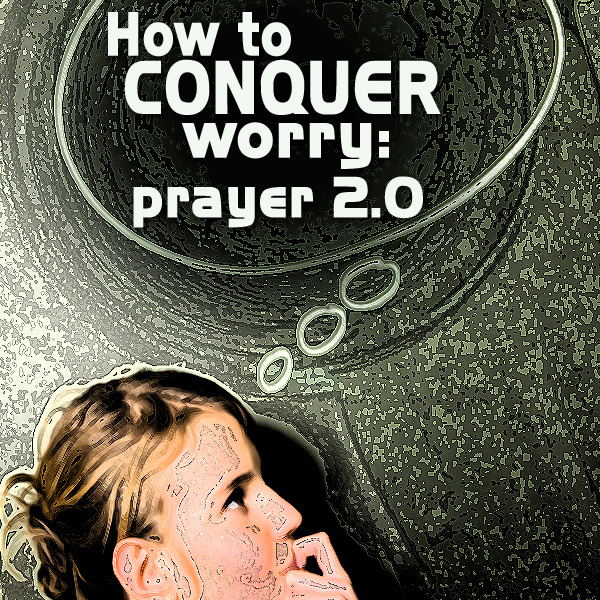 How to conquer worry: Prayer 2.0 (prayer for Geeks)
