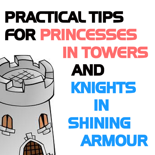 Practical Tips For Princesses In Towers and Knights In Shining Armour
