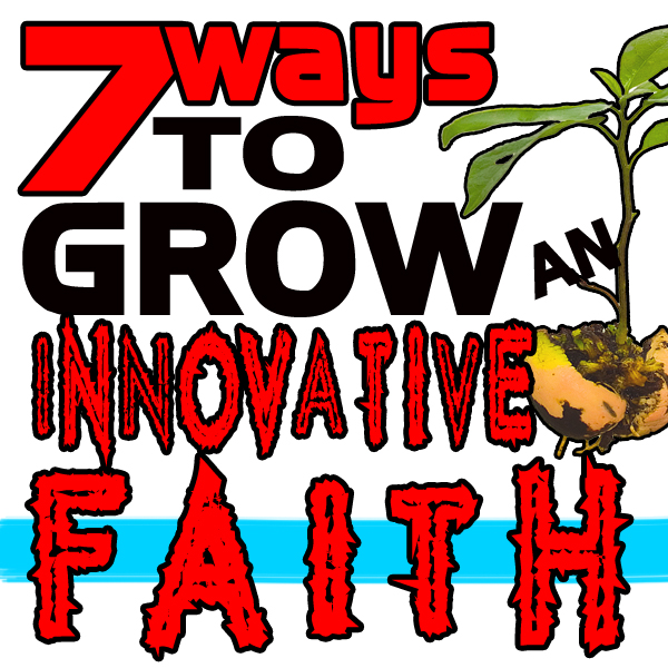 Seven Ways to Grow An Innovative Faith