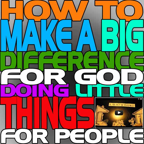 How To Make A Big Difference For God Doing Little Things For People